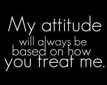 My-attitude-based-on-how-you-treat-me